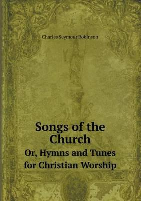 Songs of the Church Or, Hymns and Tunes for Christian Worship