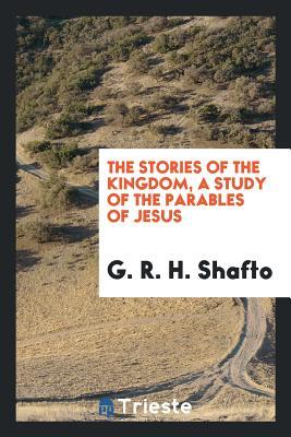 The stories of the Kingdom, a study of the parables of Jesus