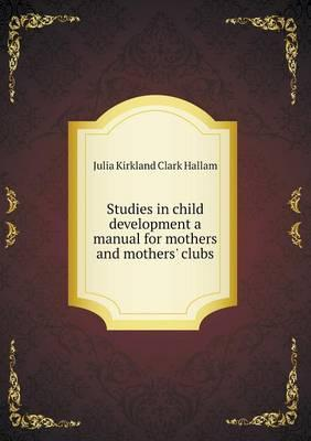 Studies in Child Development a Manual for Mothers and Mothers' Clubs