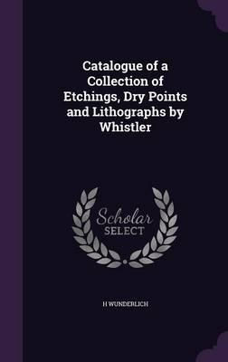Catalogue of a Collection of Etchings, Dry Points and Lithographs by Whistler