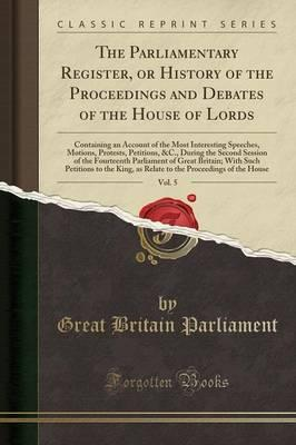 The Parliamentary Register, or History of the Proceedings and Debates of the House of Lords, Vol. 5