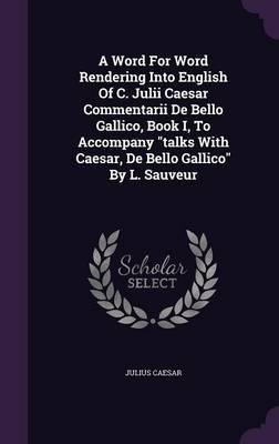 A Word for Word Rendering Into English of C. Julii Caesar Commentarii de Bello Gallico, Book I, to Accompany Talks with Caesar, de Bello Gallico by L. Sauveur