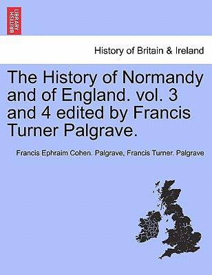 The History of Normandy and of England. vol. 3 and 4 edited by Francis Turner Palgrave. VOLUME I