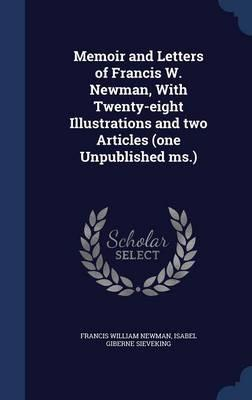Memoir and Letters of Francis W. Newman, with Twenty-Eight Illustrations and Two Articles (One Unpublished MS.)