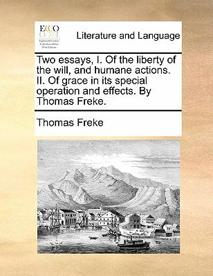 Two Essays, I. of the Liberty of the Will, and Humane Actions. II. of Grace in Its Special Operation and Effects. by Thomas Freke