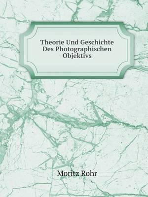Theorie Und Geschichte Des Photographischen Objektivs