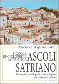 Piccola enciclopedia dell'antica Ascoli Satriano. Dizionario enciclopedico-etimologico del dialetto ascolano