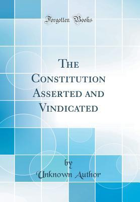 The Constitution Asserted and Vindicated (Classic Reprint)