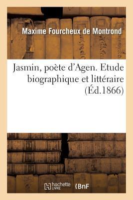 Jasmin, Poete d'Agen. Etude Biographique et Litteraire
