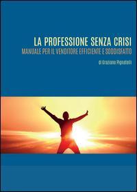 La professione senza crisi. Manuale per il venditore efficiente e soddisfatto