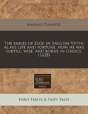 The Fables of ESOP, in English Vvith Al His Life and Fortune, How He Was Subtill, Wise, and Borne in Greece. (1628)