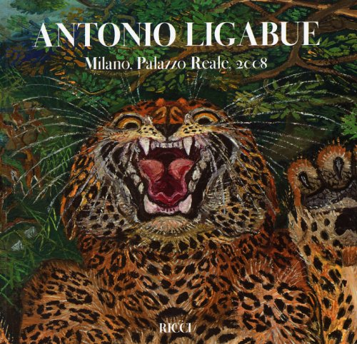 Antonio Ligabue - L'arte difficile di un pittore senza regola