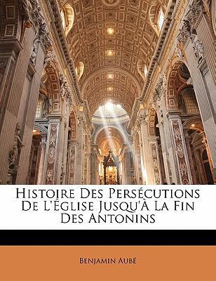 Histoire Des Pers Cutions de L' Glise Jusqu' La Fin Des Antonins