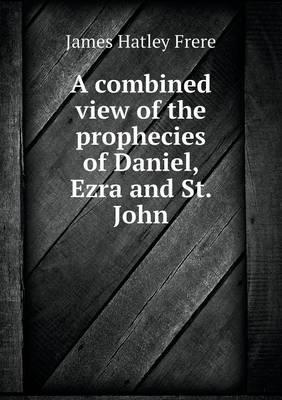 A Combined View of the Prophecies of Daniel, Ezra and St. John