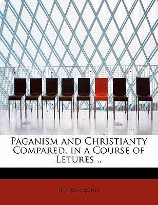 Paganism and Christianty Compared, in a Course of Letures ..