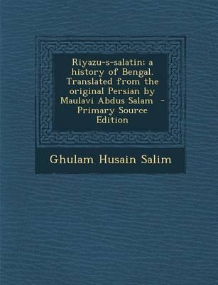 Riyazu-S-Salatin; A History of Bengal. Translated from the Original Persian by Maulavi Abdus Salam