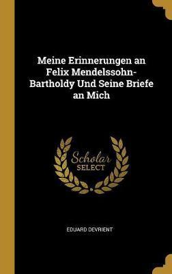 Meine Erinnerungen an Felix Mendelssohn-Bartholdy Und Seine Briefe an Mich
