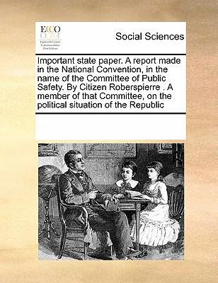 Important State Paper. a Report Made in the National Convention, in the Name of the Committee of Public Safety. by Citizen Roberspierre . a Member of ... on the Political Situation of the Republic