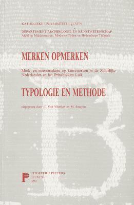 Merken Opmerken. Merk- En Meester-tekens Op Kunstwerken in De Zuidelijke Nederlanden En Het Prinsbisdom Luik. Typologie En Methode.