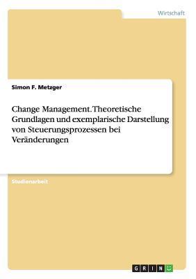 Change Management. Theoretische Grundlagen und exemplarische Darstellung von Steuerungsprozessen bei Veränderungen