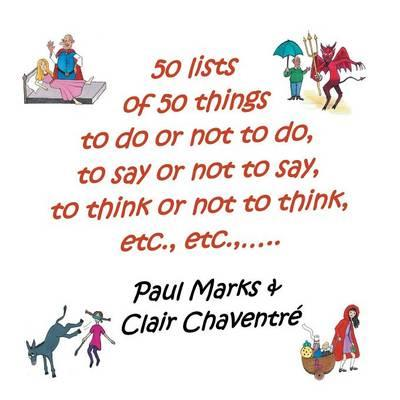 50 Lists of 50 Things to Do or Not to Do, to Say or Not to Say, to Think or Not to Think, Etc., Etc.,