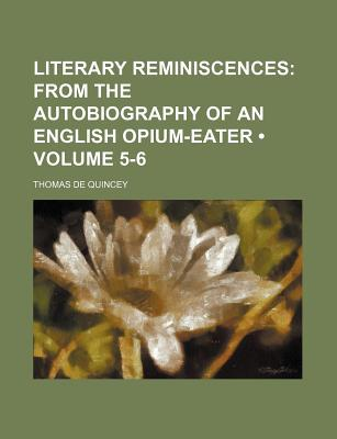 Literary Reminiscences (Volume 5-6); From the Autobiography of an English Opium-Eater