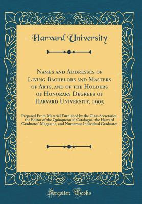 Names and Addresses of Living Bachelors and Masters of Arts, and of the Holders of Honorary Degrees of Harvard University, 1905