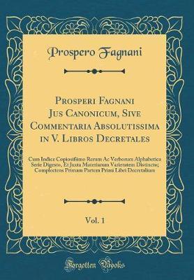 Prosperi Fagnani Jus Canonicum, Sive Commentaria Absolutissima in V. Libros Decretales, Vol. 1
