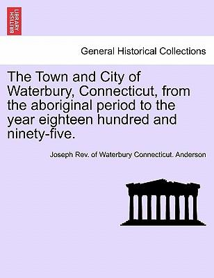 The Town and City of Waterbury, Connecticut, from the Aboriginal Period to the Year Eighteen Hundred and Ninety-Five