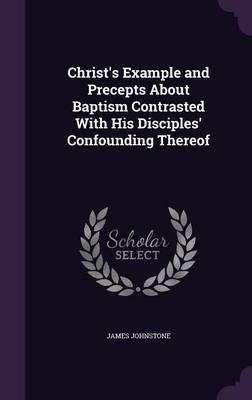 Christ's Example and Precepts about Baptism Contrasted with His Disciples' Confounding Thereof