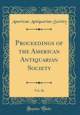 Proceedings of the American Antiquarian Society, Vol. 26 (Classic Reprint)