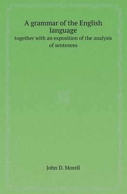 A Grammar of the English Language Together with an Exposition of the Analysis of Sentences