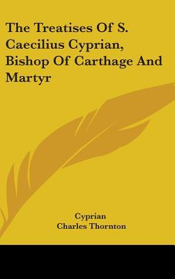 The Treatises of S. Caecilius Cyprian, Bishop of Carthage and Martyr