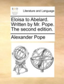 Eloisa to Abelard. Written by Mr. Pope. the Second Edition.