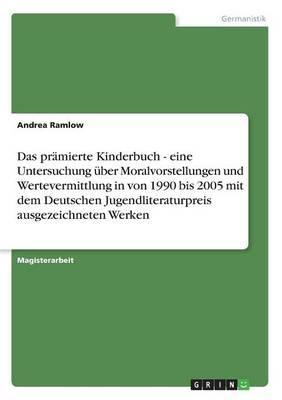 Das Pramierte Kinderbuch - Eine Untersuchung Uber Moralvorstellungen Und Wertevermittlung in Von 1990 Bis 2005 Mit Dem Deutschen Jugendliteraturpreis Ausgezeichneten Werken