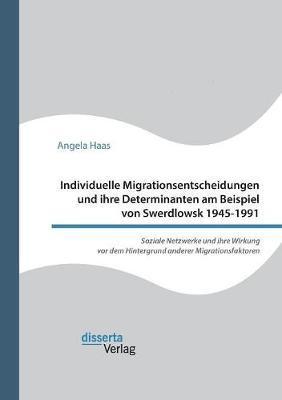 Individuelle Migrationsentscheidungen und ihre Determinanten am Beispiel von Swerdlowsk 1945-1991. Soziale Netzwerke und ihre Wirkung vor dem Hintergrund anderer Migrationsfaktoren