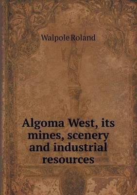 Algoma West, Its Mines, Scenery and Industrial Resources
