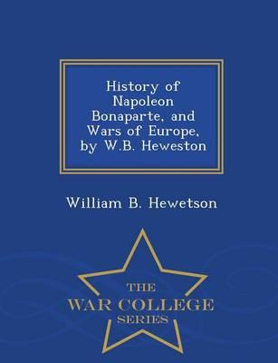 History of Napoleon Bonaparte, and Wars of Europe, by W.B. Heweston - War College Series