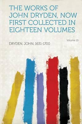 The Works of John Dryden, Now First Collected in Eighteen Volumes Volume 10