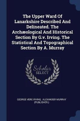 The Upper Ward of Lanarkshire Described and Delineated. the Archæological and Historical Section by G.V. Irving. the Statistical and Topographical Sec