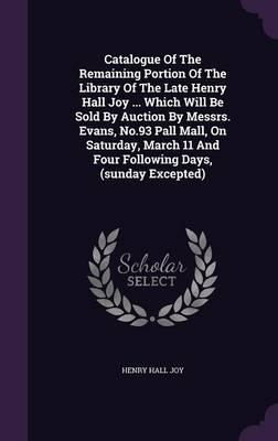 Catalogue of the Remaining Portion of the Library of the Late Henry Hall Joy ... Which Will Be Sold by Auction by Messrs. Evans, No.93 Pall Mall, on ... 11 and Four Following Days, (Sunday Excepted)