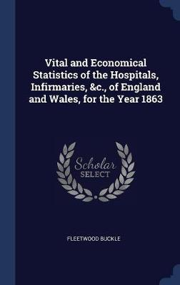 Vital and Economical Statistics of the Hospitals, Infirmaries, &C., of England and Wales, for the Year 1863