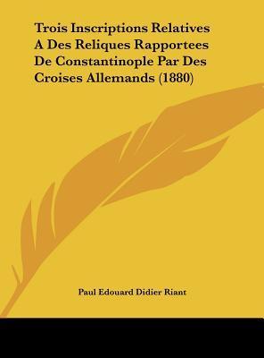Trois Inscriptions Relatives a Des Reliques Rapportees de Constantinople Par Des Croises Allemands (1880)