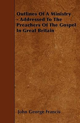 Outlines Of A Ministry - Addressed To The Preachers Of The Gospel In Great Britain