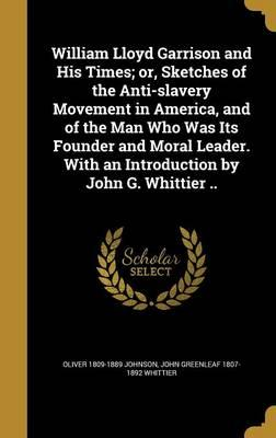 William Lloyd Garrison and His Times; Or, Sketches of the Anti-Slavery Movement in America, and of the Man Who Was Its Founder and Moral Leader. with an Introduction by John G. Whittier ..
