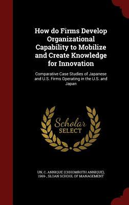 How Do Firms Develop Organizational Capability to Mobilize and Create Knowledge for Innovation
