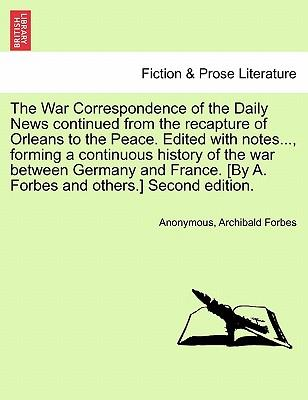 The War Correspondence of the Daily News continued from the recapture of Orleans to the Peace. Edited with notes..., forming a continuous history of ... [By A. Forbes and others.] Second edition