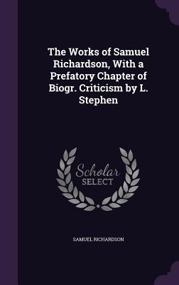 The Works of Samuel Richardson, with a Prefatory Chapter of Biogr. Criticism by L. Stephen