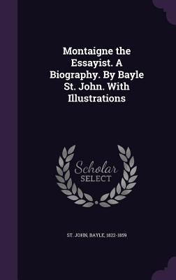 Montaigne the Essayist. a Biography. by Bayle St. John. with Illustrations