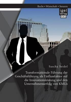 Transformationale Führung der Geschäftsführung als Einflussfaktor auf die Innovationsleistung und den Unternehmenserfolg von Kmus